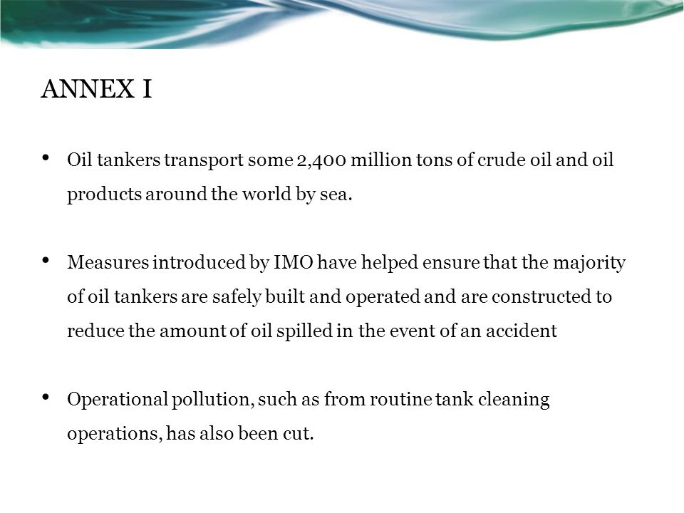 ANNEX I Oil tankers transport some 2,400 million tons of crude oil and oil products around the world by sea.