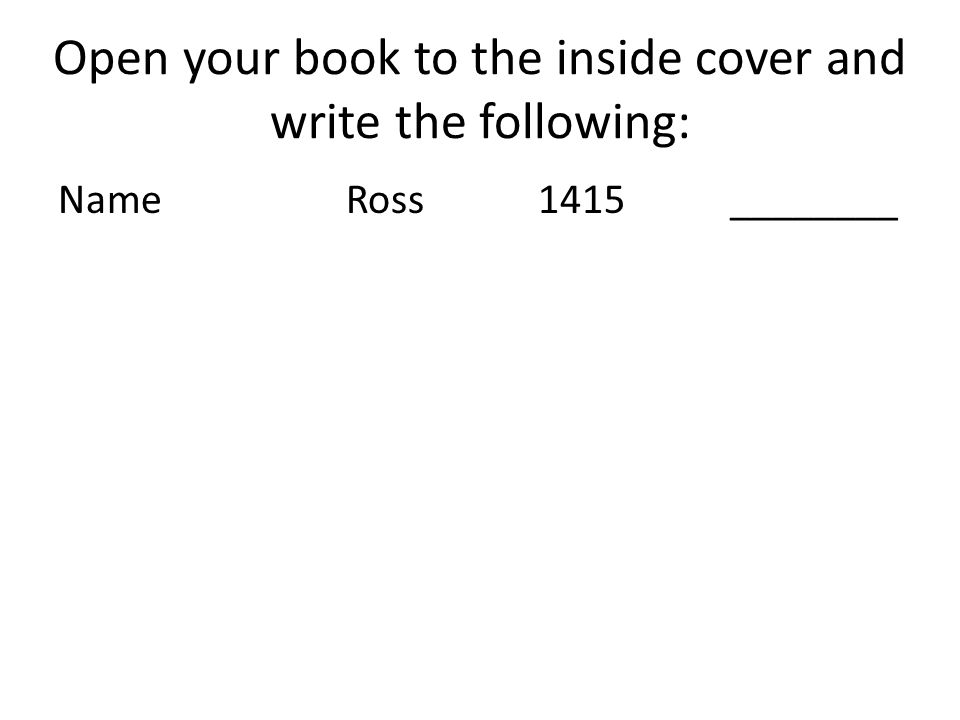 Open your book to the inside cover and write the following: