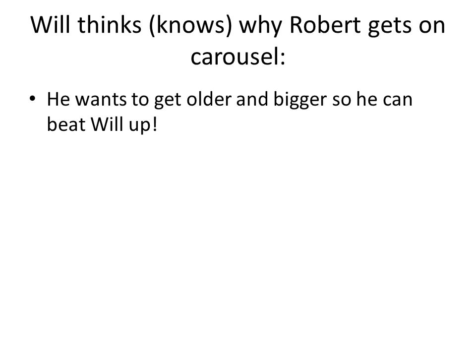 Will thinks (knows) why Robert gets on carousel: