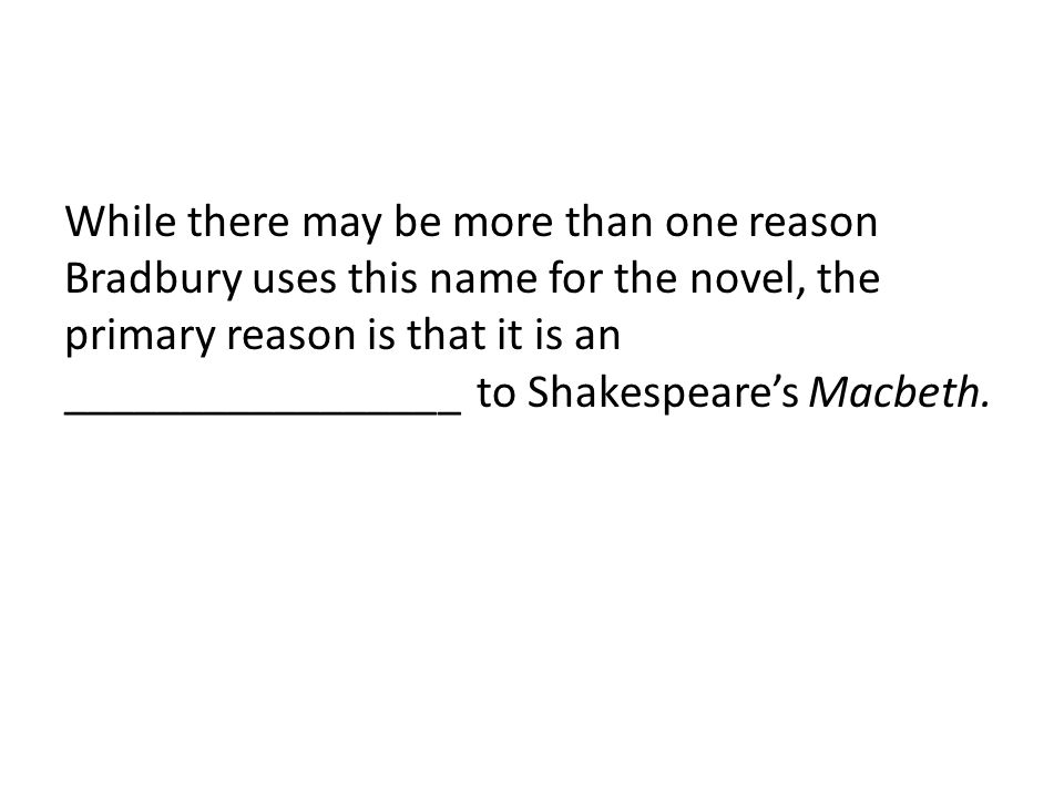 While there may be more than one reason Bradbury uses this name for the novel, the primary reason is that it is an _________________ to Shakespeare's Macbeth.