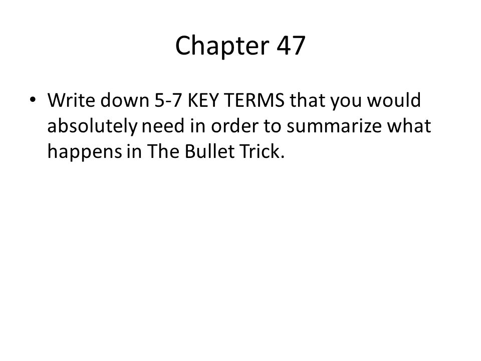 Chapter 47 Write down 5-7 KEY TERMS that you would absolutely need in order to summarize what happens in The Bullet Trick.