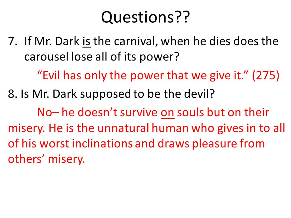 Questions If Mr. Dark is the carnival, when he dies does the carousel lose all of its power Evil has only the power that we give it. (275)