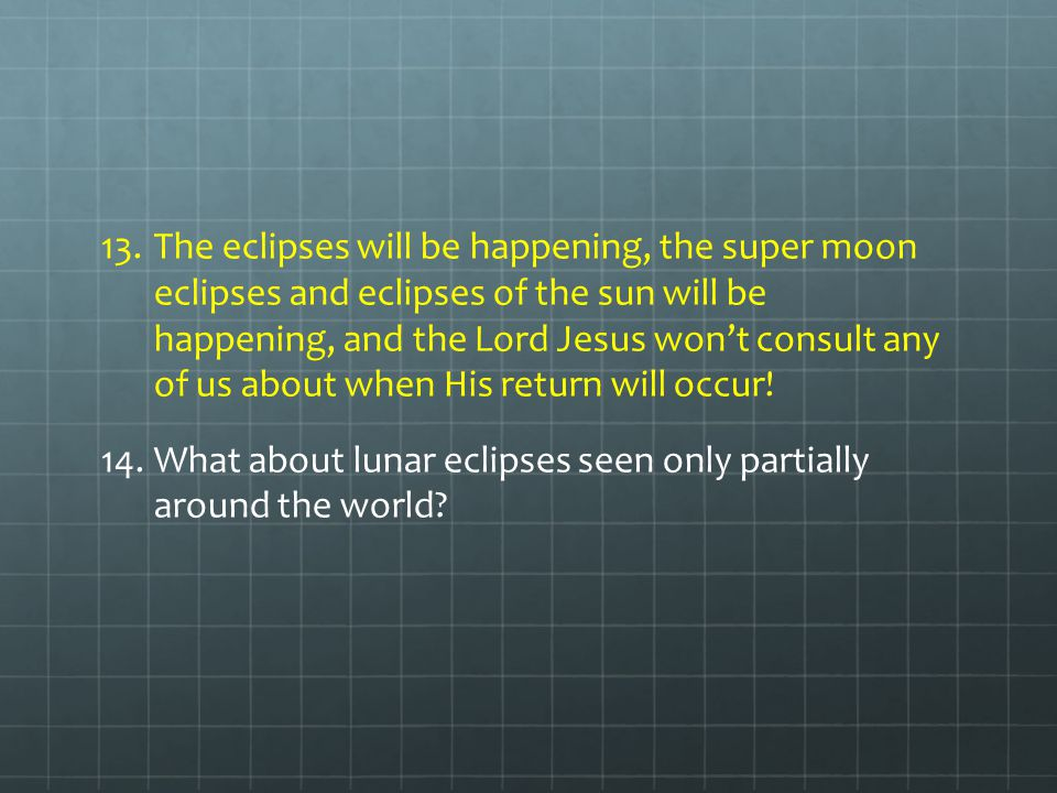 The eclipses will be happening, the super moon eclipses and eclipses of the sun will be happening, and the Lord Jesus won't consult any of us about when His return will occur!
