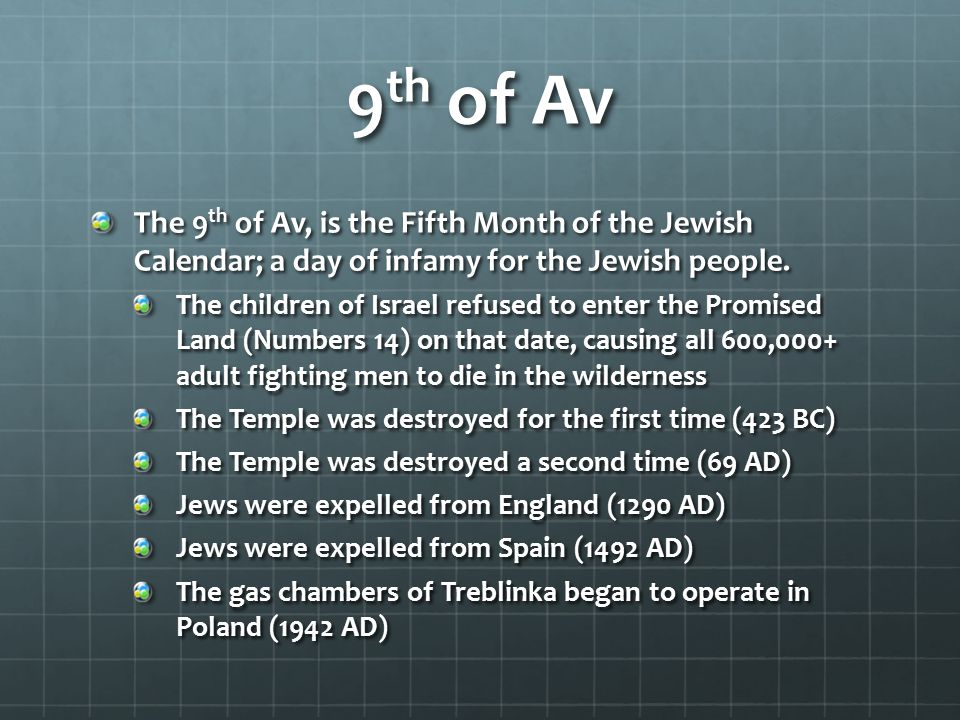 9th of Av The 9th of Av, is the Fifth Month of the Jewish Calendar; a day of infamy for the Jewish people.