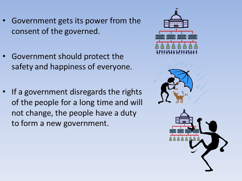 Government gets its power from the consent of the governed.