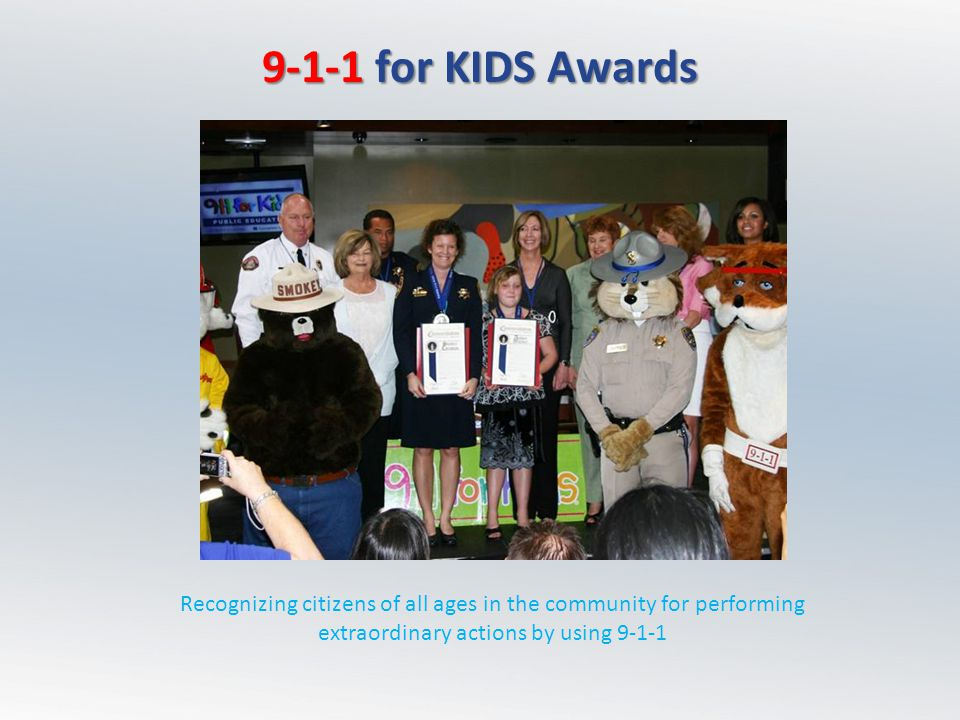 9-1-1 for KIDS Awards Recognizing citizens of all ages in the community for performing extraordinary actions by using 9-1-1.