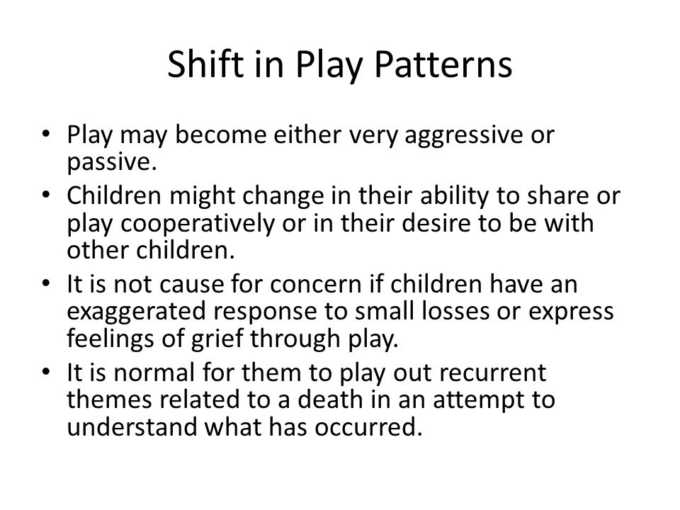 Shift in Play Patterns Play may become either very aggressive or passive.