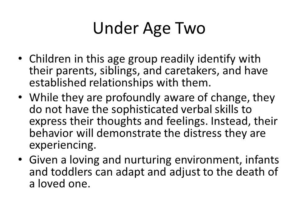 Under Age Two Children in this age group readily identify with their parents, siblings, and caretakers, and have established relationships with them.