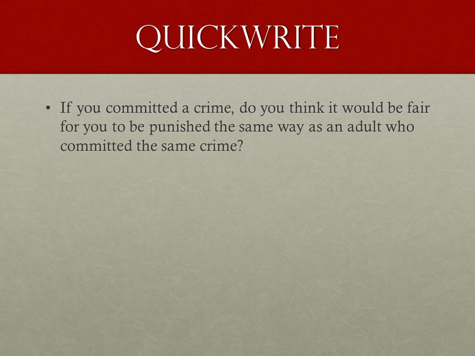 Quickwrite If you committed a crime, do you think it would be fair for you to be punished the same way as an adult who committed the same crime