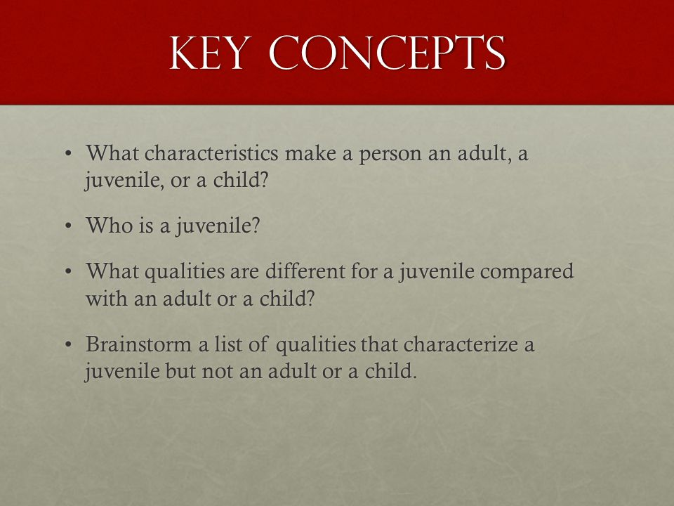 Key Concepts What characteristics make a person an adult, a juvenile, or a child Who is a juvenile