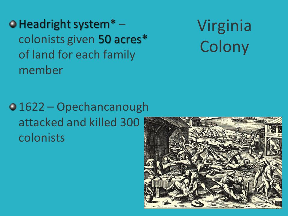 Virginia Colony Headright system* – colonists given 50 acres* of land for each family member.