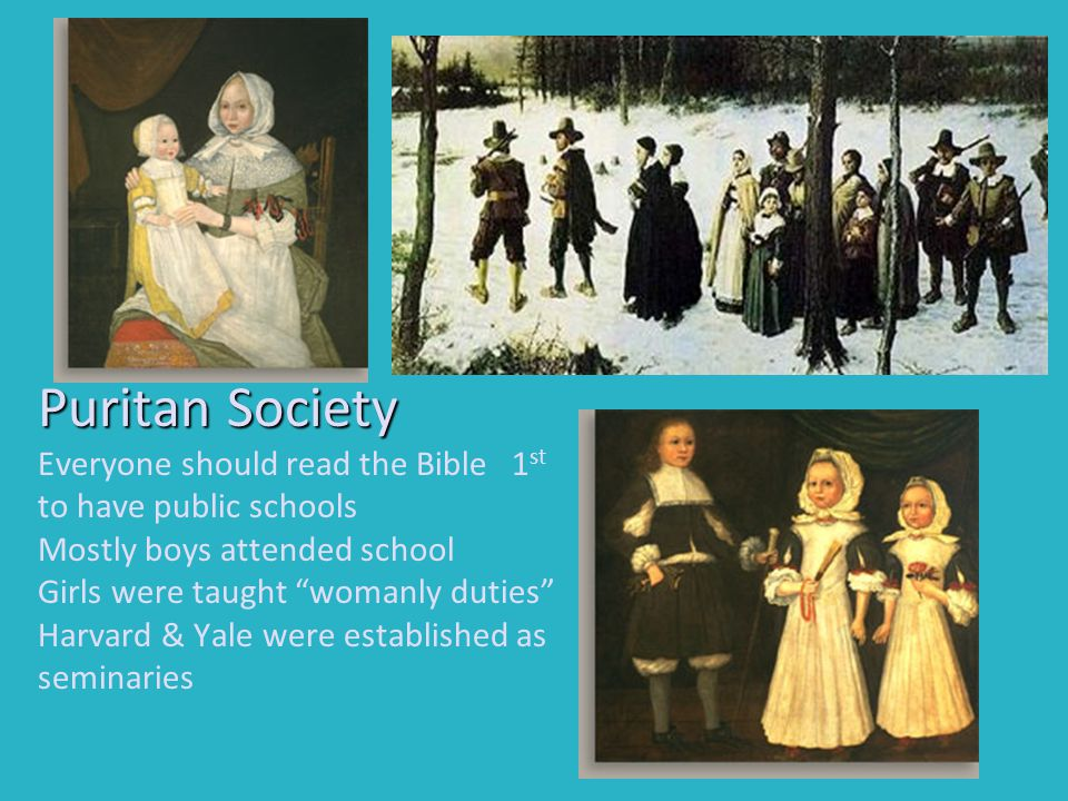 Puritan Society Everyone should read the Bible 1st to have public schools Mostly boys attended school Girls were taught womanly duties Harvard & Yale were established as seminaries