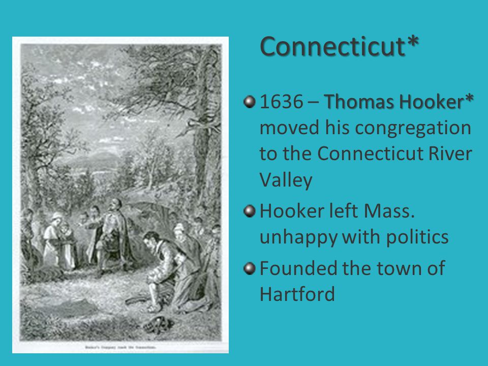 Connecticut* 1636 – Thomas Hooker* moved his congregation to the Connecticut River Valley. Hooker left Mass. unhappy with politics.