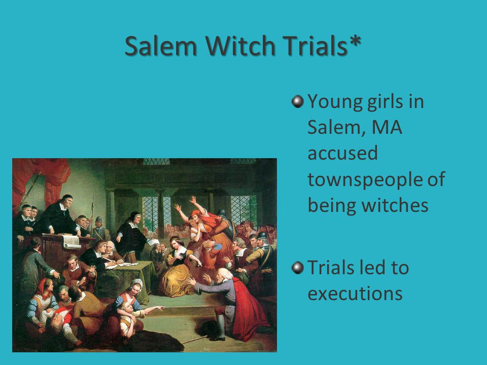 Salem Witch Trials* Young girls in Salem, MA accused townspeople of being witches.