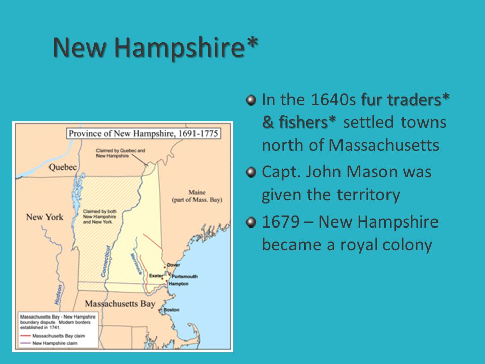 New Hampshire* In the 1640s fur traders* & fishers* settled towns north of Massachusetts. Capt. John Mason was given the territory.