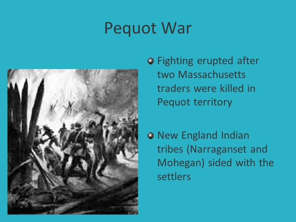 Pequot War Fighting erupted after two Massachusetts traders were killed in Pequot territory.