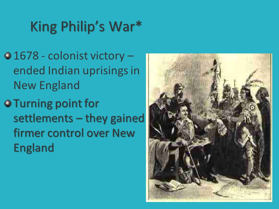King Philip's War* 1678 - colonist victory – ended Indian uprisings in New England.