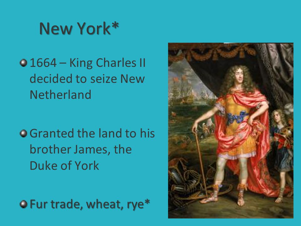 New York* 1664 – King Charles II decided to seize New Netherland