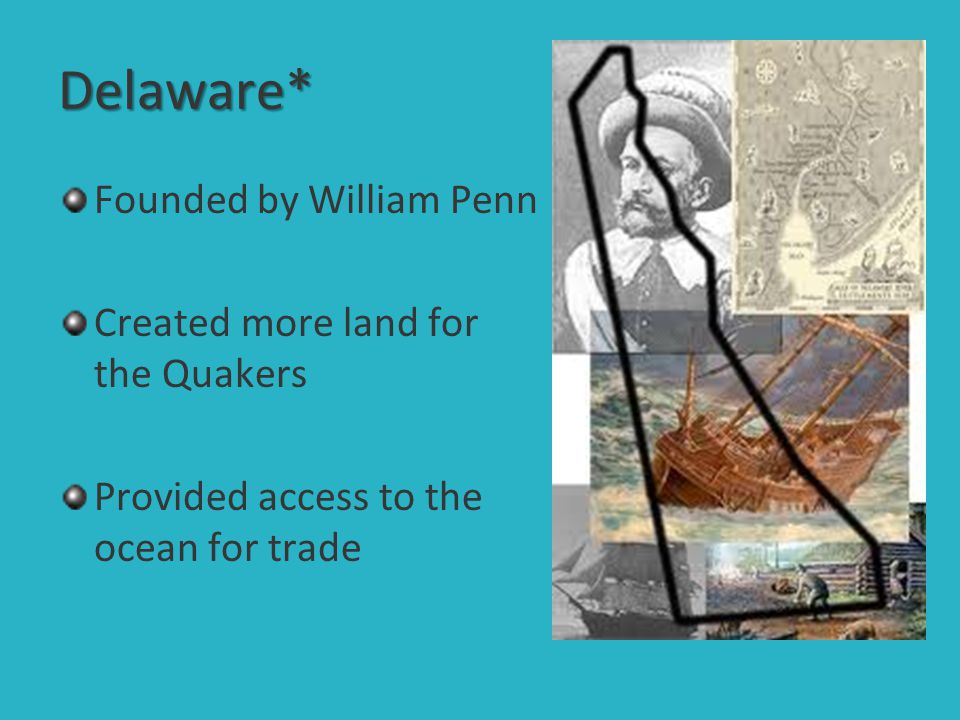 Delaware* Founded by William Penn Created more land for the Quakers