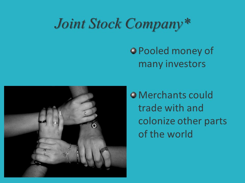 Joint Stock Company* Pooled money of many investors