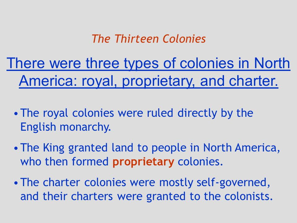 The Thirteen Colonies There were three types of colonies in North America: royal, proprietary, and charter.