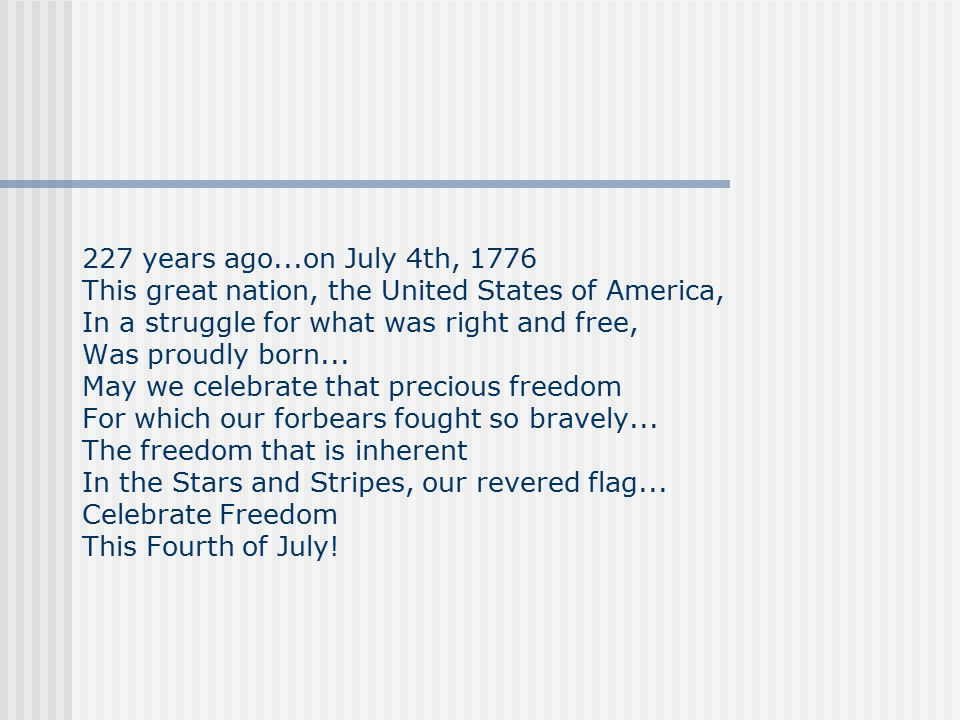 227 years ago...on July 4th, 1776 This great nation, the United States of America, In a struggle for what was right and free, Was proudly born...