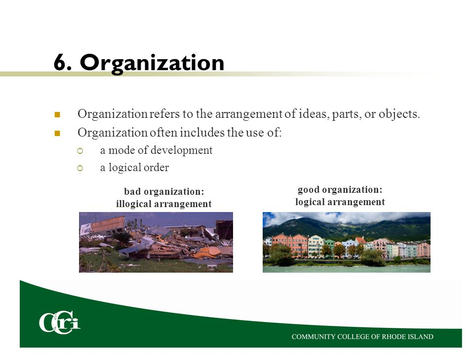 6. Organization Organization refers to the arrangement of ideas, parts, or objects. Organization often includes the use of: