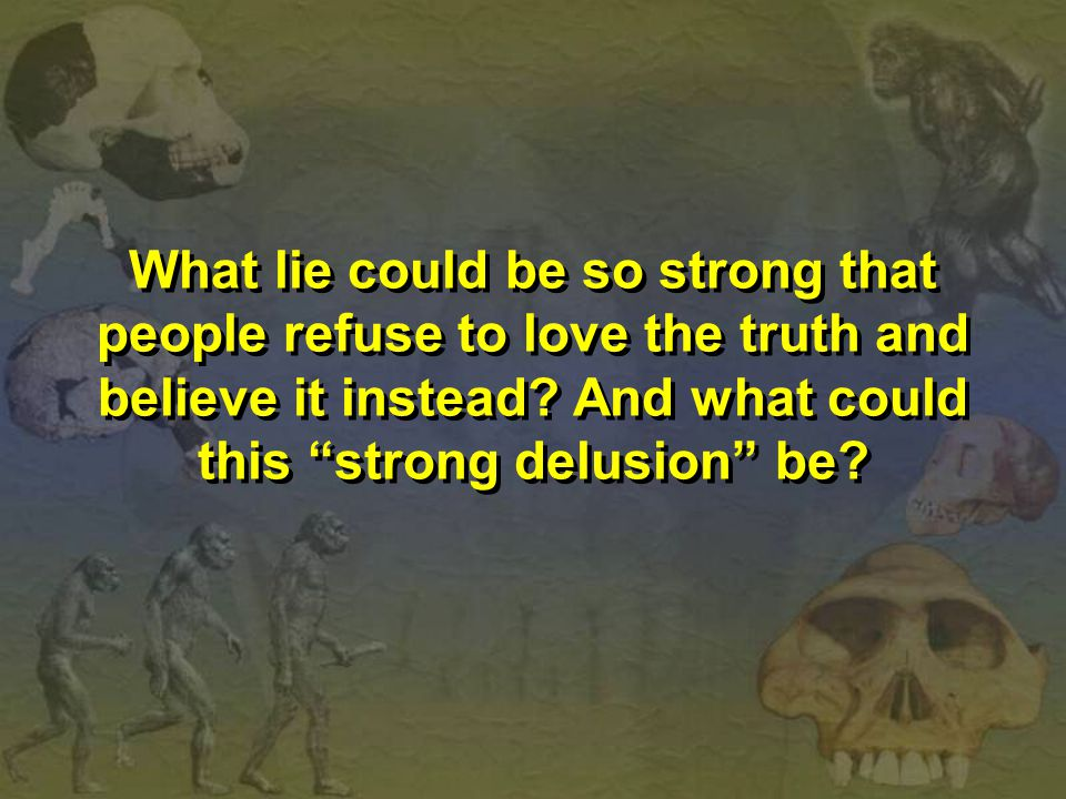 What lie could be so strong that people refuse to love the truth and believe it instead.