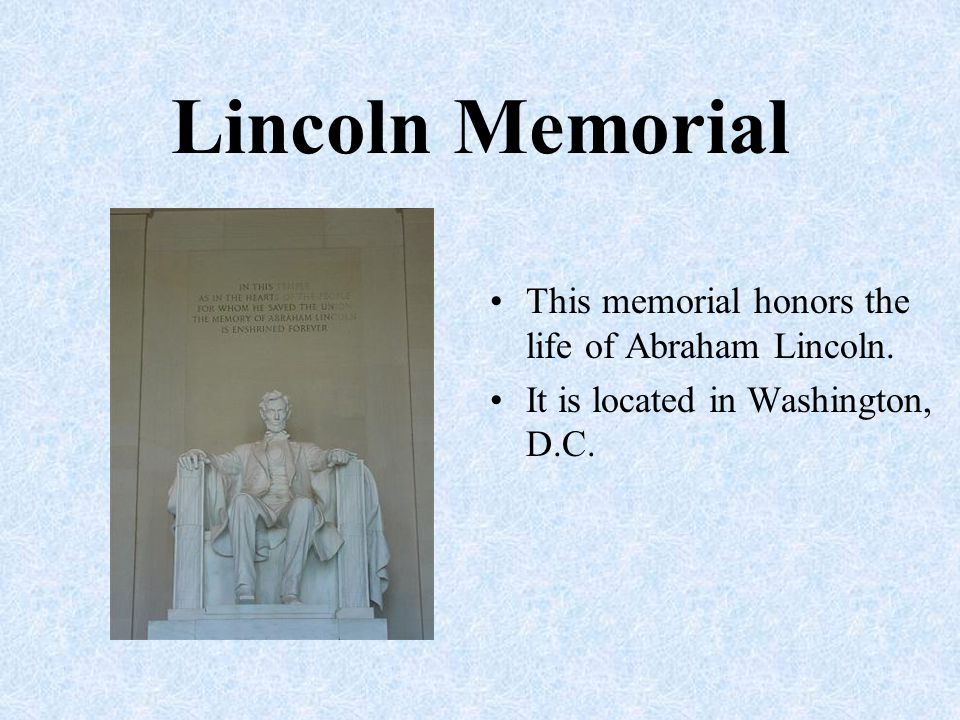 Lincoln Memorial This memorial honors the life of Abraham Lincoln.