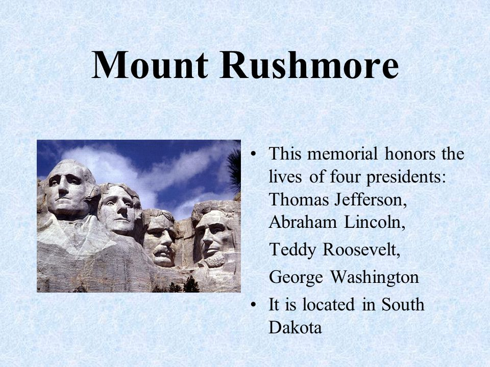 Mount Rushmore This memorial honors the lives of four presidents: Thomas Jefferson, Abraham Lincoln,