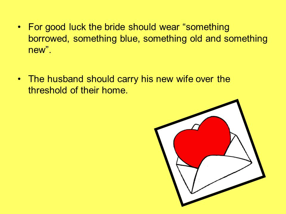 For good luck the bride should wear something borrowed, something blue, something old and something new .