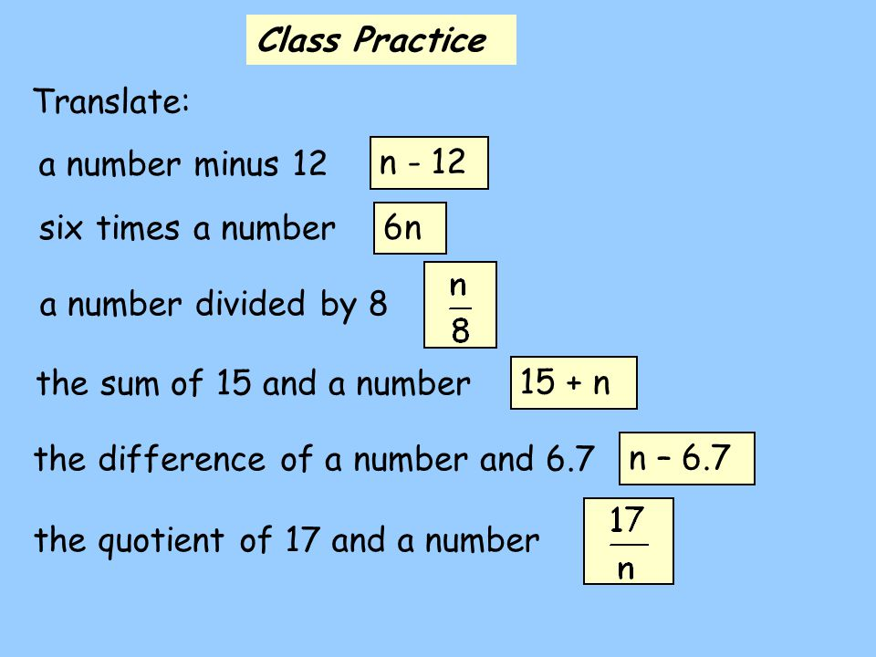 Class Practice Translate: a number minus 12. n - 12. six times a number. 6n. a number divided by 8.