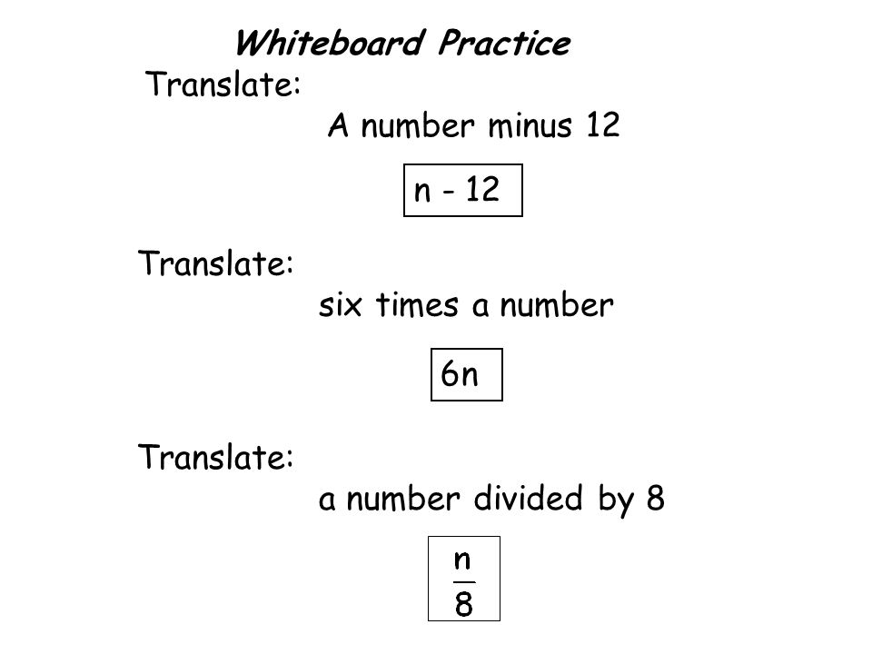 Whiteboard Practice Translate: A number minus 12. n - 12. Translate: six times a number. 6n. Translate: