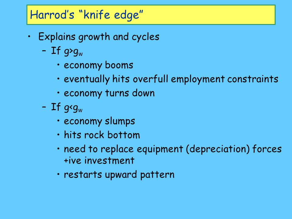 Harrod's knife edge Explains growth and cycles If g>gw