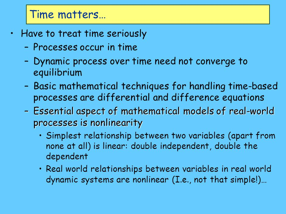 Time matters… Have to treat time seriously Processes occur in time
