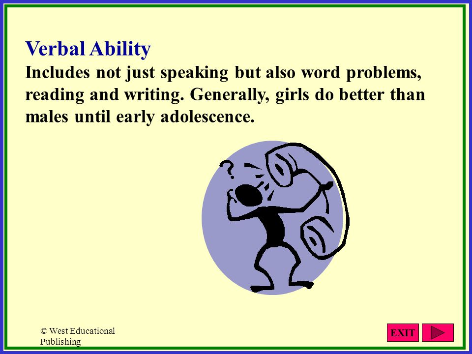Verbal Ability Includes not just speaking but also word problems, reading and writing. Generally, girls do better than males until early adolescence.