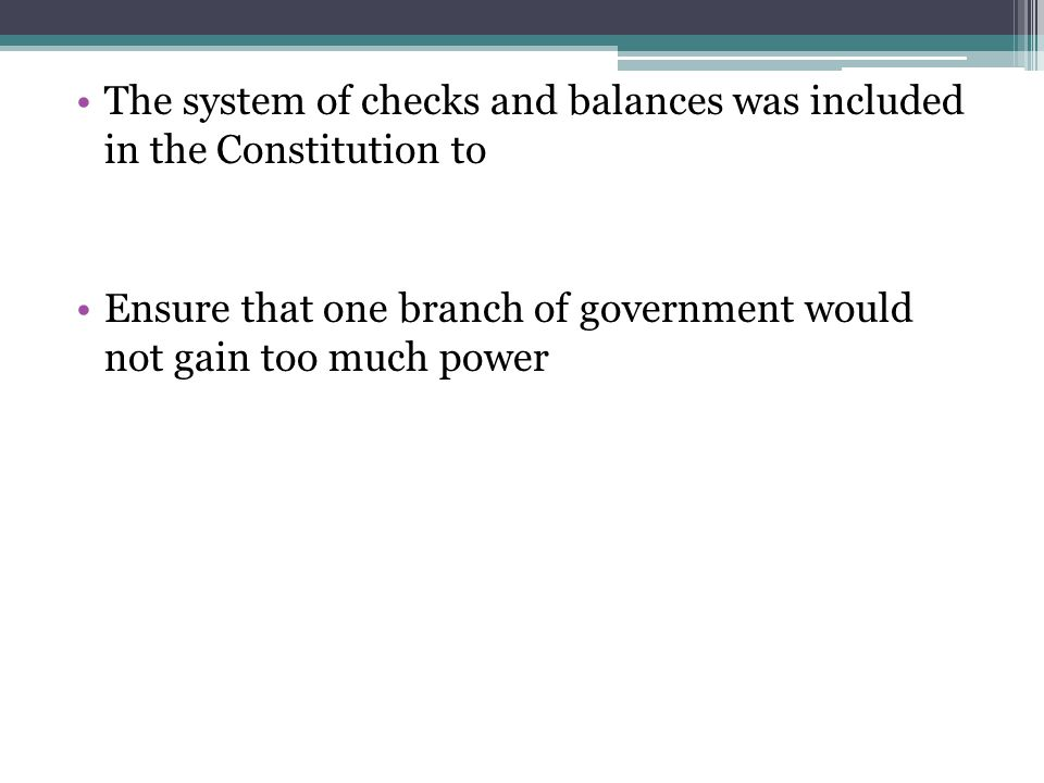 The system of checks and balances was included in the Constitution to