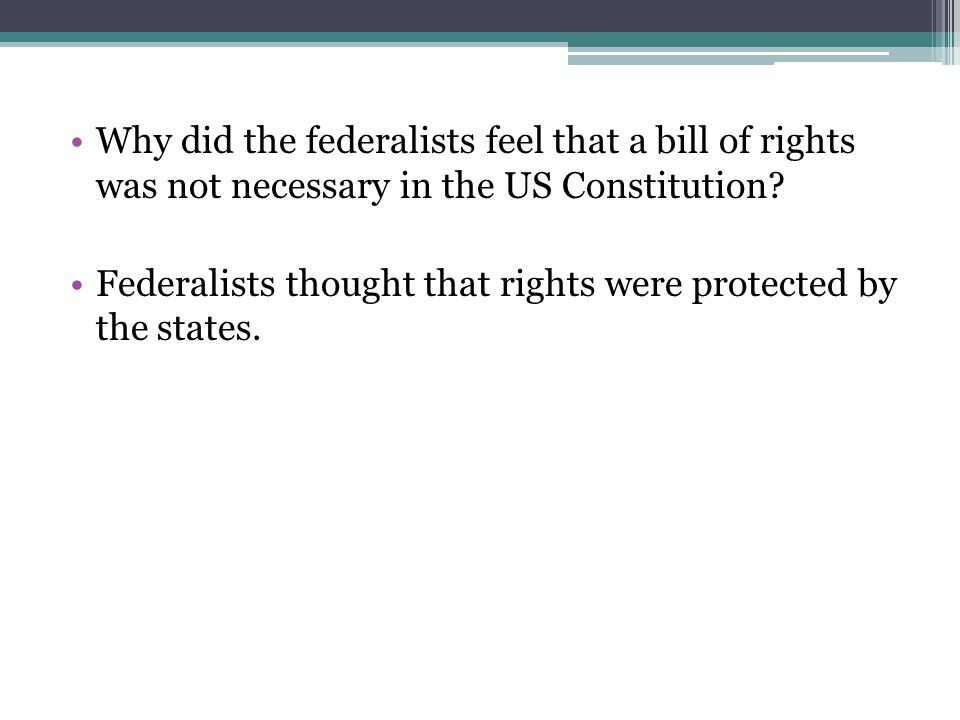 Why did the federalists feel that a bill of rights was not necessary in the US Constitution