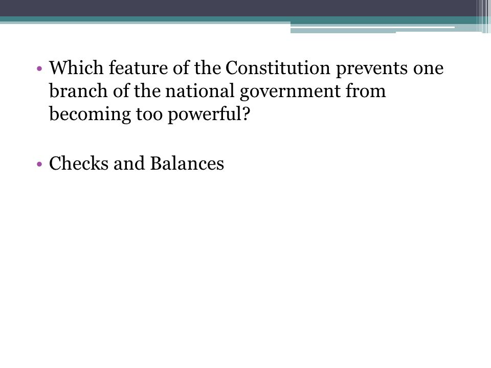 Which feature of the Constitution prevents one branch of the national government from becoming too powerful
