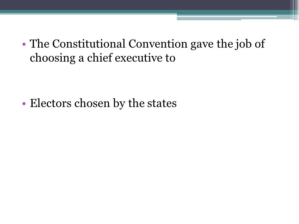 The Constitutional Convention gave the job of choosing a chief executive to