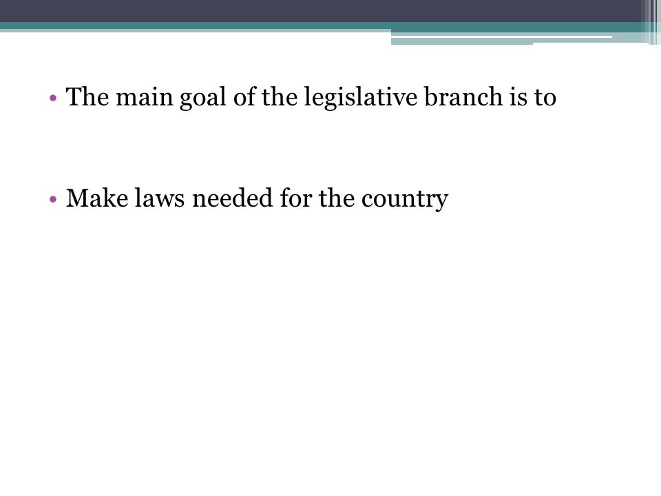 The main goal of the legislative branch is to