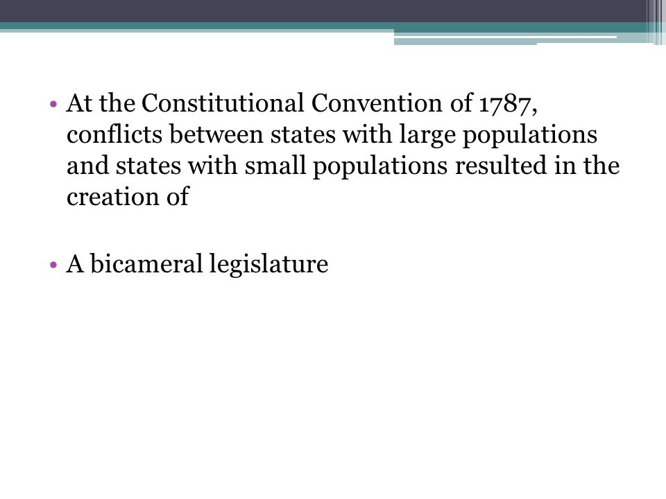 At the Constitutional Convention of 1787, conflicts between states with large populations and states with small populations resulted in the creation of