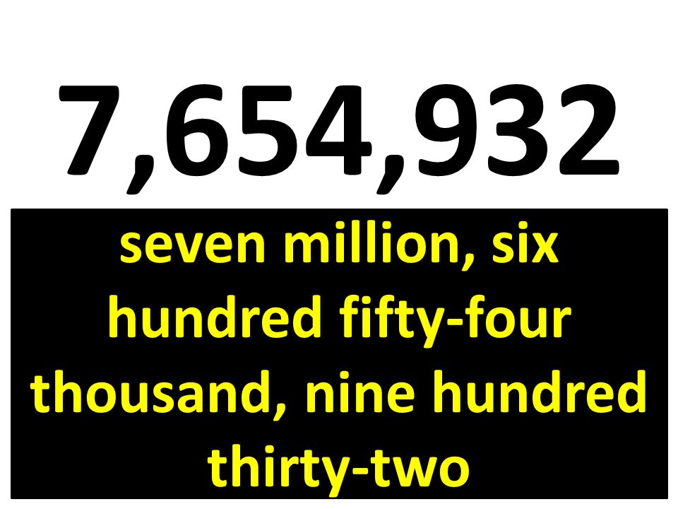 7,654,932 seven million, six hundred fifty-four thousand, nine hundred thirty-two