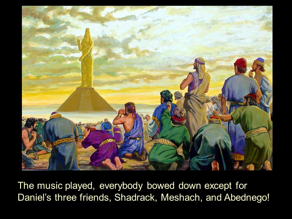 The music played, everybody bowed down except for Daniel's three friends, Shadrack, Meshach, and Abednego!