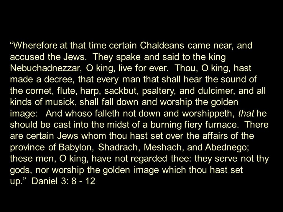 Wherefore at that time certain Chaldeans came near, and accused the Jews. They spake and said to the king Nebuchadnezzar, O king, live for ever. Thou, O king, hast made a decree, that every man that shall hear the sound of the cornet, flute, harp, sackbut, psaltery, and dulcimer, and all kinds of musick, shall fall down and worship the golden image: And whoso falleth not down and worshippeth, that he should be cast into the midst of a burning fiery furnace.