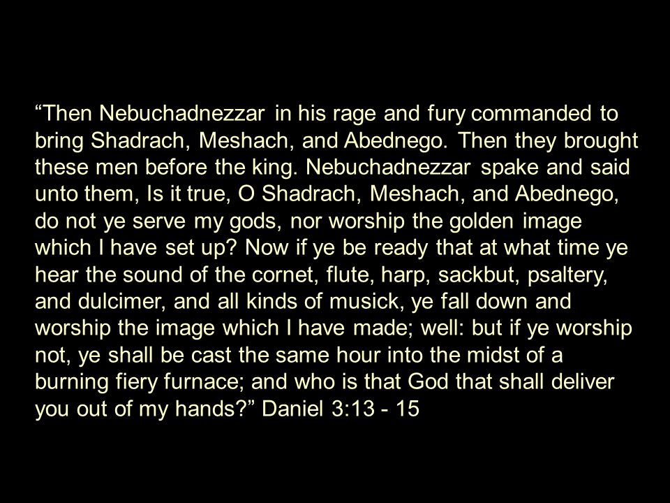 Then Nebuchadnezzar in his rage and fury commanded to bring Shadrach, Meshach, and Abednego.
