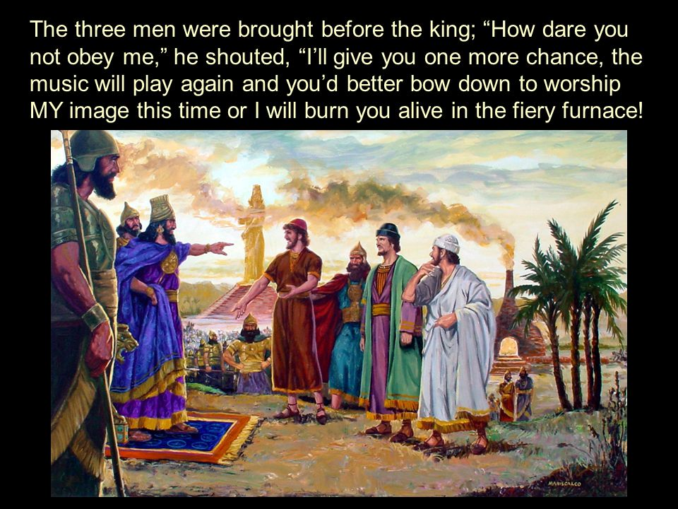 The three men were brought before the king; How dare you not obey me, he shouted, I'll give you one more chance, the music will play again and you'd better bow down to worship MY image this time or I will burn you alive in the fiery furnace!