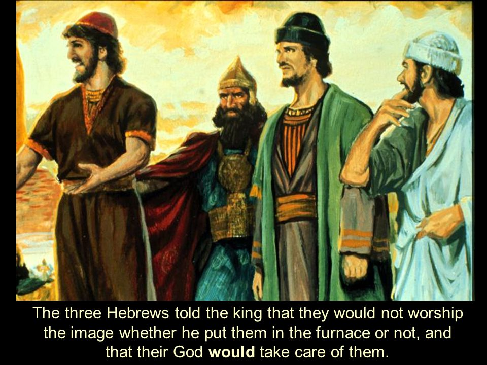 The three Hebrews told the king that they would not worship the image whether he put them in the furnace or not, and that their God would take care of them.