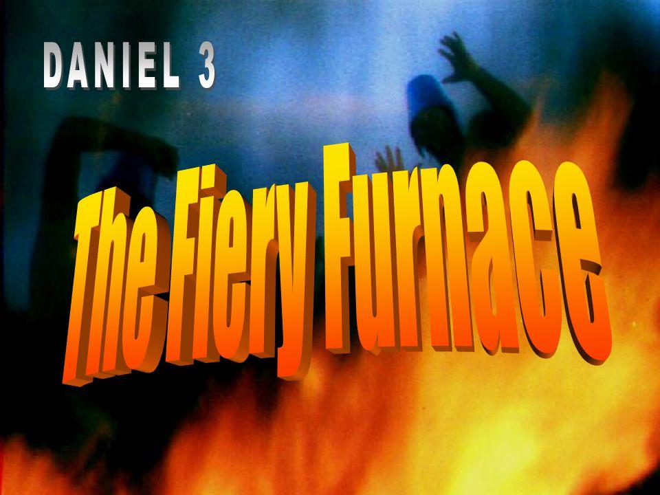 DANIEL 3 The Fiery Furnace