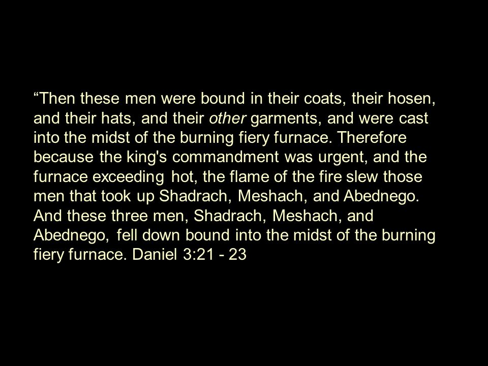 Then these men were bound in their coats, their hosen, and their hats, and their other garments, and were cast into the midst of the burning fiery furnace.